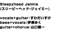Sleepyhead Jaimie(スリーピーヘッド・ジェイミー)vocals+guitar:すわだいすけ bass+vocals:伊澤ゆく guitar+chorus:山口健一